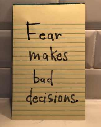 Fear makes bad decisions.